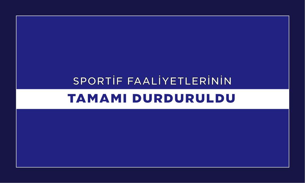 SPORTİF FAALİYETLERİNİN TAMAMI DURDURULDU